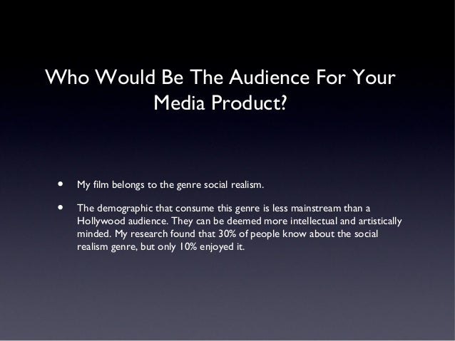 Who Would Be The Audience For Your         Media Product? •   My film belongs to the genre social realism. •   The demogra...