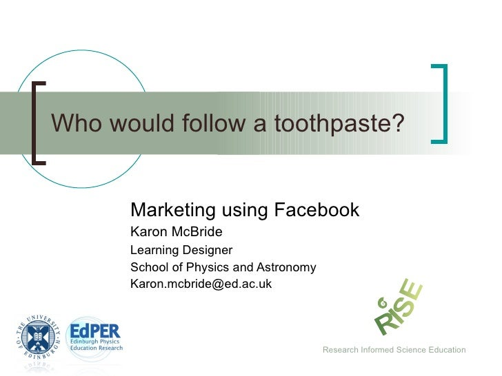Who would follow a toothpaste? Marketing using Facebook Karon McBride Learning Designer School of Physics and Astronomy [e...