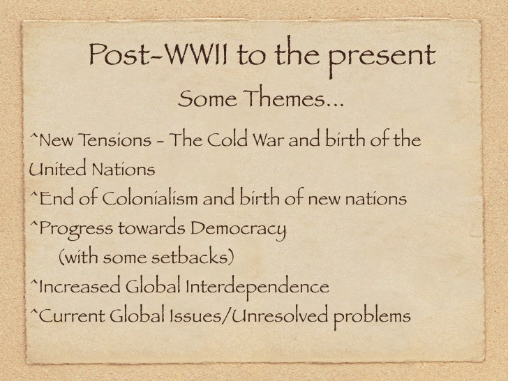 Post-WWII to the present                 Some Themes...^New Tensions - The Cold War and birth of theUnited Nations^End of ...