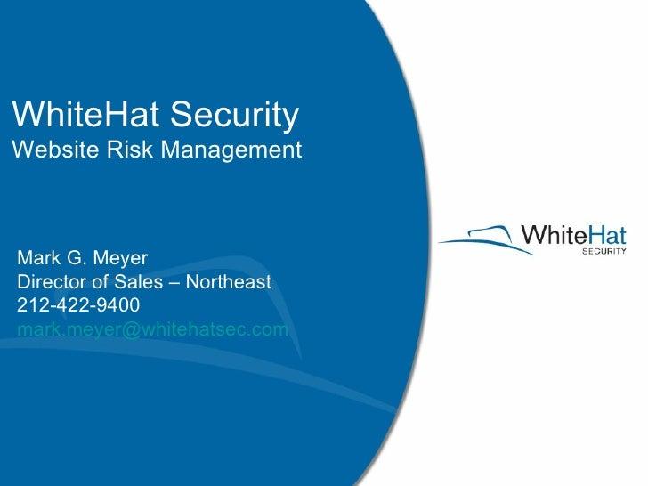WhiteHat Security Website Risk Management Mark G. Meyer Director of Sales – Northeast 212-422-9400 [email_address]