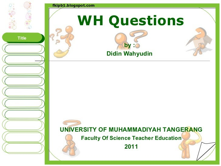 WH Questions by : Didin Wahyudin UNIVERSITY OF MUHAMMADIYAH TANGERANG Faculty Of Science Teacher Education 2011 Title WHAT...