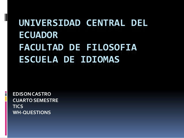 UNIVERSIDAD CENTRAL DEL ECUADOR FACULTAD DE FILOSOFIA ESCUELA DE IDIOMASEDISON CASTROCUARTO SEMESTRETICSWH-QUESTIONS