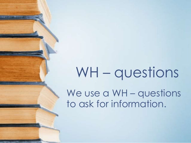 WH – questions We use a WH – questions to ask for information.