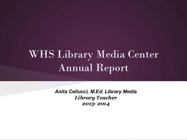 WHS Library Media Center Annual Report Anita Cellucci, M.Ed. Library Media Library Teacher 2013- 2014