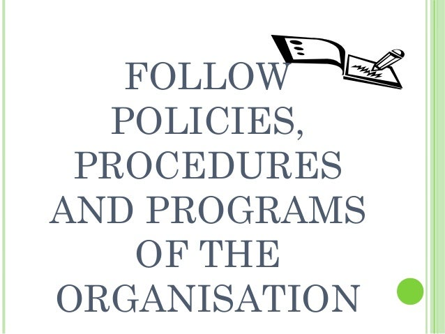 how to follow organisational procedures when The following steps summarise the key stages involved in developing policies:   is responsible for all policies and procedures within the organisation.