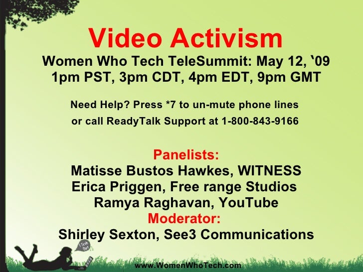 Video Activism Women Who Tech TeleSummit: May 12,  ' 09 1pm PST, 3pm CDT, 4pm EDT, 9pm GMT Need Help? Press *7 to un-mute ...