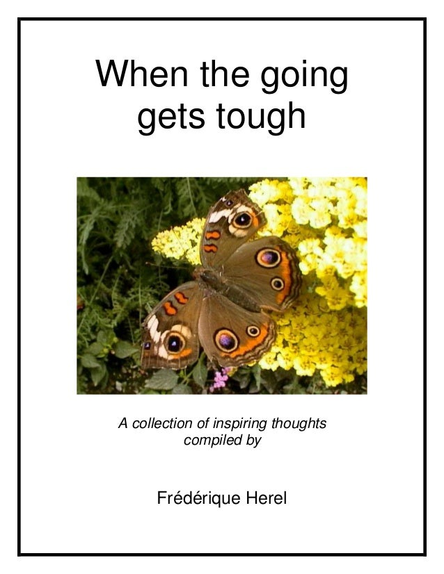When the going gets tough A collection of inspiring thoughts            compiled by       Frédérique Herel