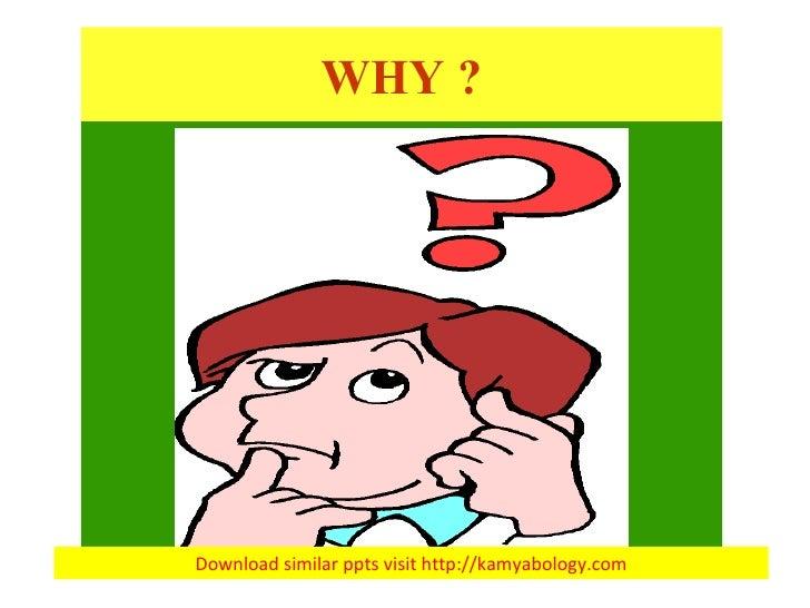 WHY ? Download similar ppts visit http://kamyabology.com