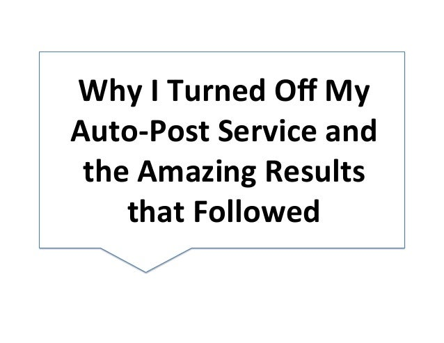Why	   I	   Turned	   Off	   My	    Auto-­‐Post	   Service	   and	    the	   Amazing	   Results	    that	   Followed