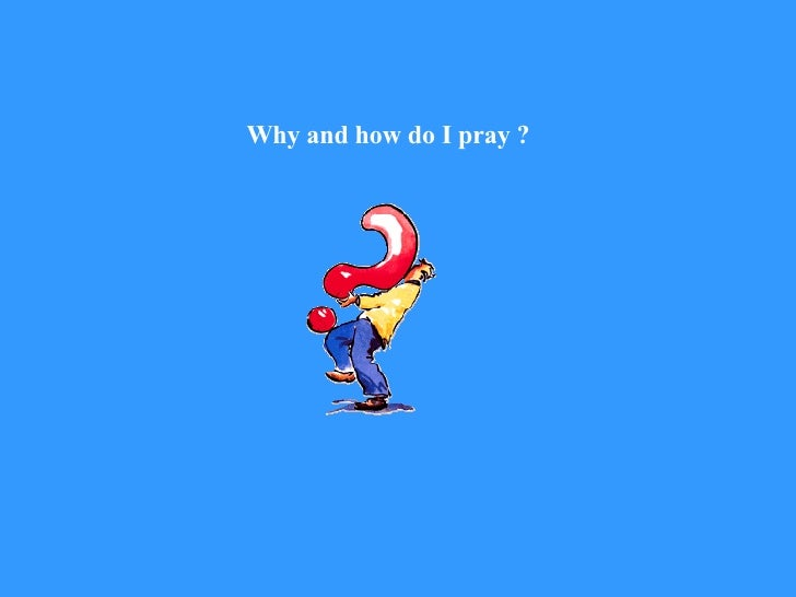Why and how do I pray ?