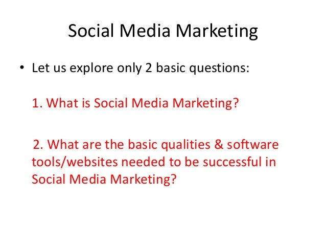 Social Media Marketing• Let us explore only 2 basic questions:  1. What is Social Media Marketing?  2. What are the basic ...