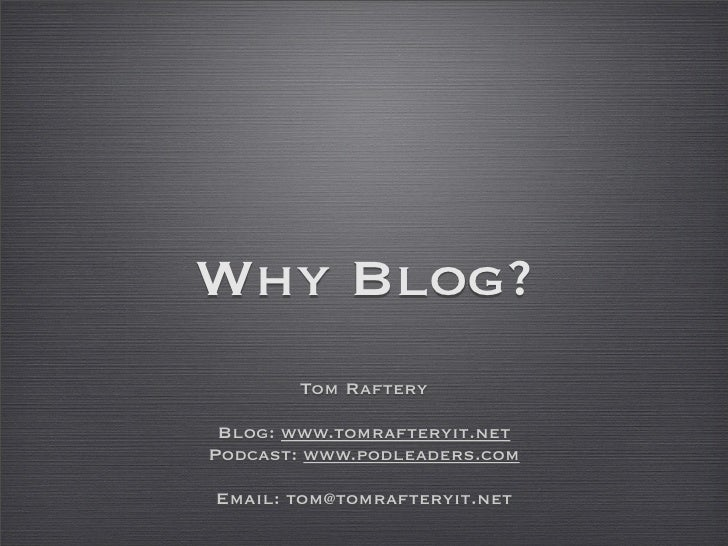 Why Blog?        Tom Raftery   Blog: www.tomrafteryit.net Podcast: www.podleaders.com  Email: tom@tomrafteryit.net
