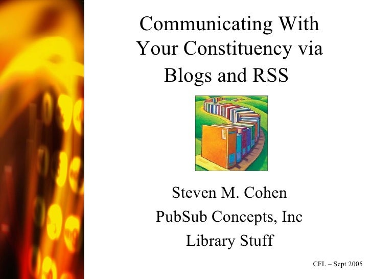 Communicating With Your Constituency via Blogs and RSS   Steven M. Cohen PubSub Concepts, Inc Library Stuff CFL – Sept 2005