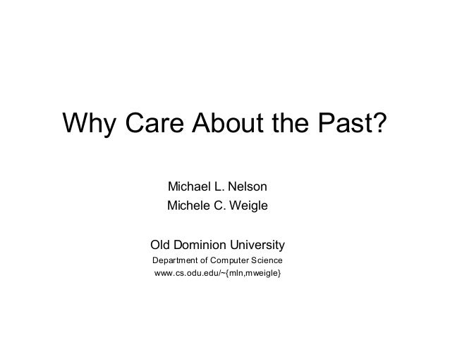 Why Care About the Past?         Michael L. Nelson         Michele C. Weigle      Old Dominion University      Department ...