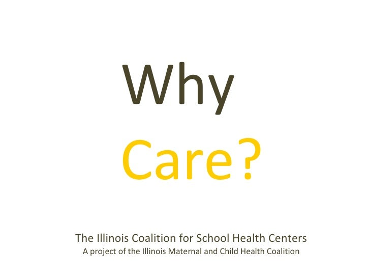 <ul><li>Why   Care? </li></ul>The Illinois Coalition for School Health Centers A project of the Illinois Maternal and Chil...