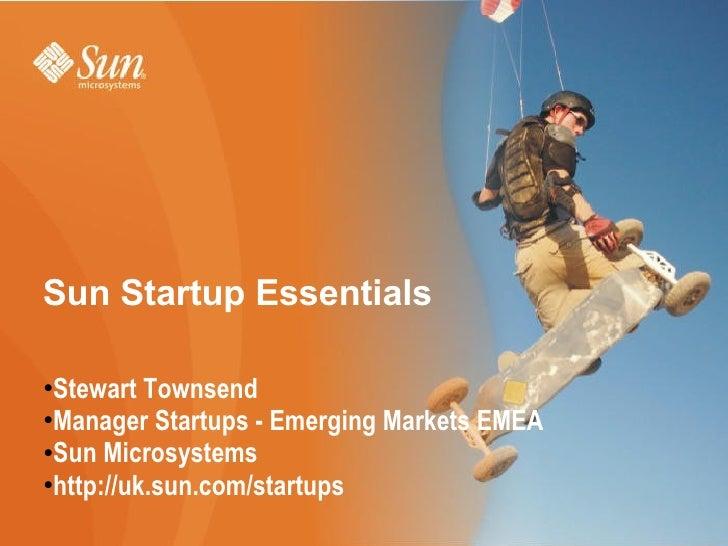 Sun Startup Essentials  <ul><li>Stewart Townsend </li></ul><ul><li>Manager Startups - Emerging Markets EMEA </li></ul><ul>...