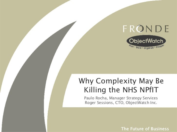 Why Complexity May Be Killing the NHS NPfIT Paulo Rocha, Manager Strategy Services Roger Sessions, CTO, ObjectWatch Inc.