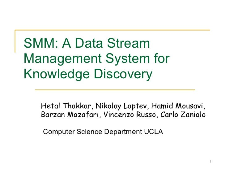SMM: A Data Stream Management System for Knowledge Discovery Hetal Thakkar, Nikolay Laptev, Hamid Mousavi, Barzan Mozafari...