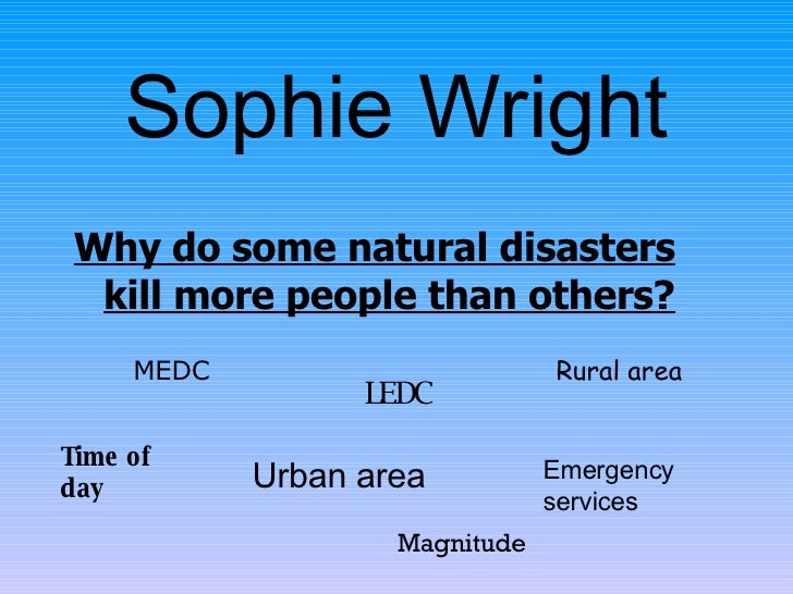 Sophie Wright <ul><li>Why do some natural disasters kill more people than others? </li></ul>MEDC LEDC Urban area Rural are...
