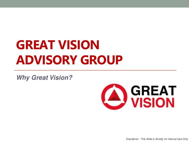 GREAT VISION  ADVISORY GROUP  Why Great Vision?  Disclaimer: This Slide is Strictly for Internal Use Only