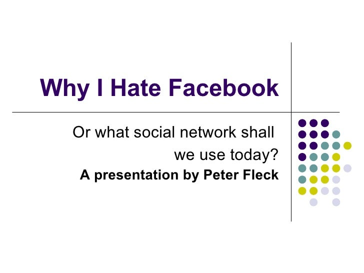 Why I Hate Facebook Or what social network shall  we use today? A presentation by Peter Fleck