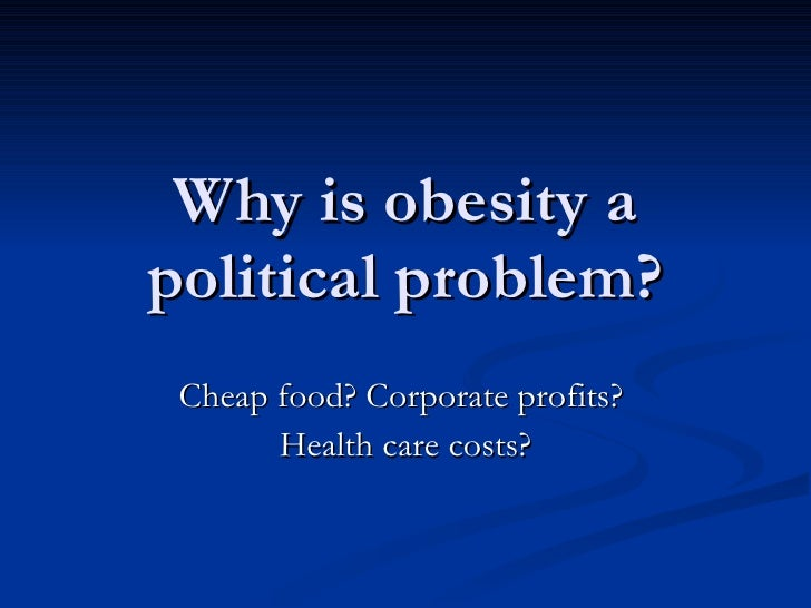 Why is obesity a political problem? Cheap food? Corporate profits?  Health care costs?