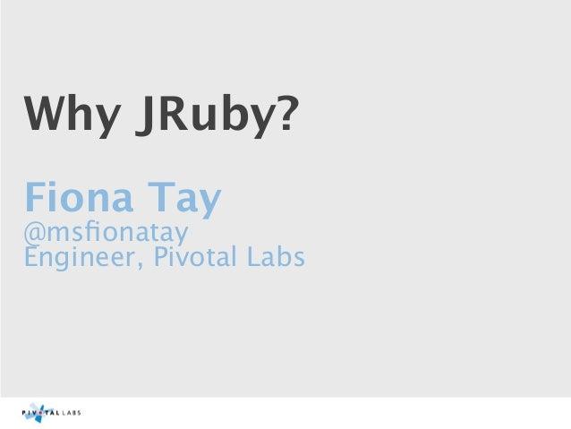 Why JRuby?Fiona Tay@msfionatayEngineer, Pivotal Labs