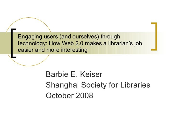 Engaging users (and ourselves) through technology: How Web 2.0 makes a librarian's job easier and more interesting  Barbie...