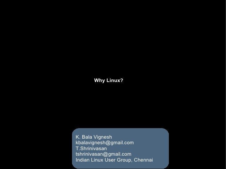 Why Linux? K. Bala Vignesh [email_address] T.Shrinivasan [email_address] Indian Linux User Group, Chennai
