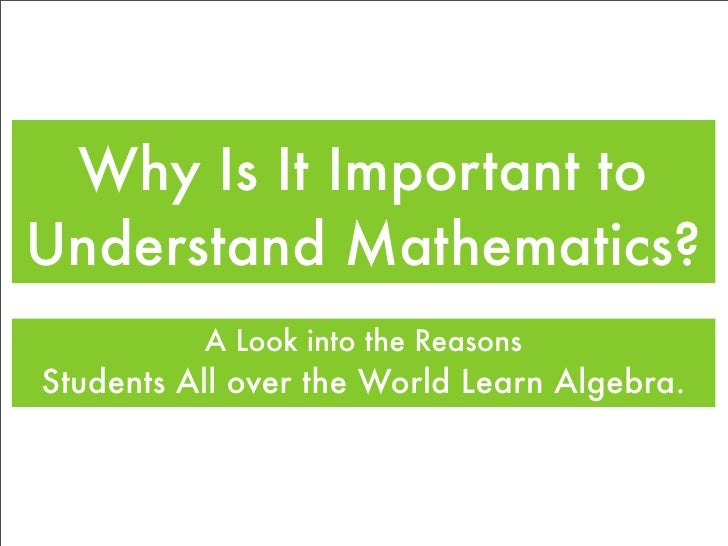 Why Is It Important to Understand Mathematics?           A Look into the Reasons Students All over the World Learn Algebra.