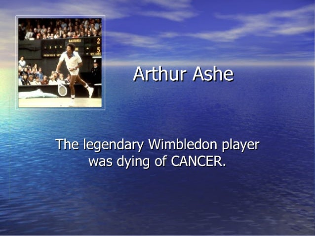 Arthur Ashe  The legendary Wimbledon player was dying of CANCER.