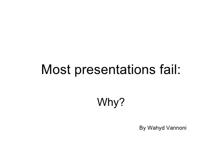 Most presentations fail: Why? By Wahyd Vannoni