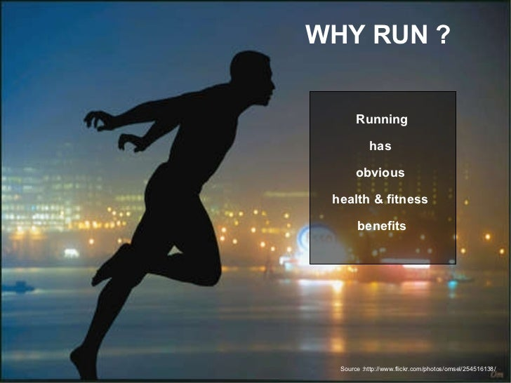 WHY RUN ? Running has  obvious  health & fitness  benefits Source :http://www.flickr.com/photos/omsel/254516138/