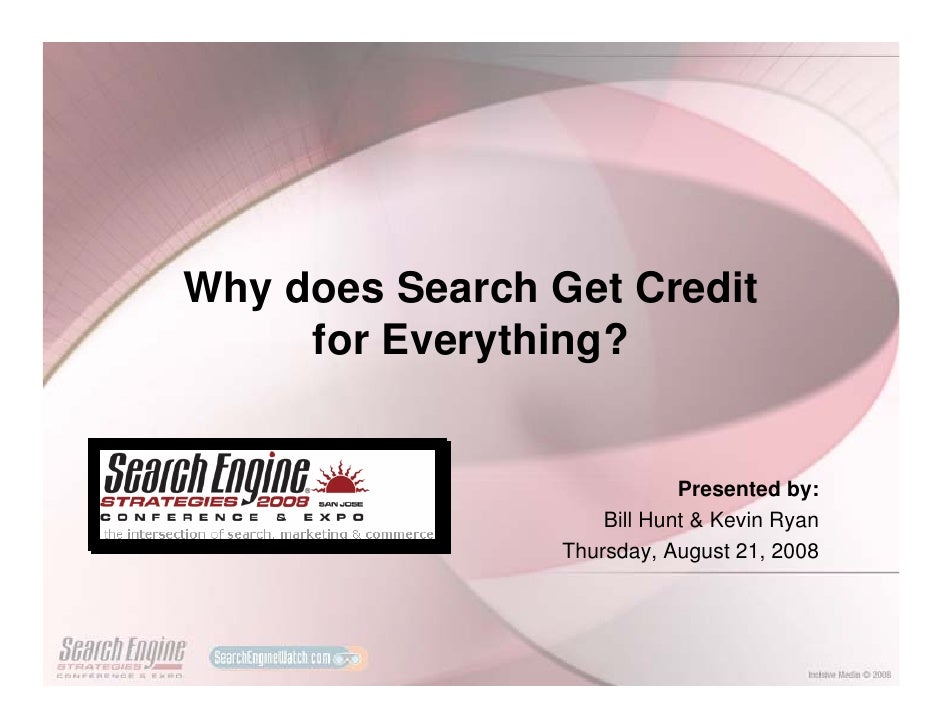 Why does Search Get Credit      for Everything?                                Presented by:                      Bill Hun...