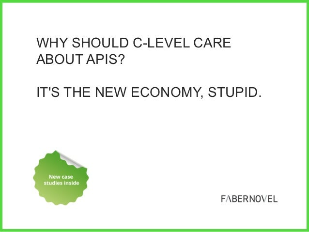 WHY SHOULD C-LEVEL CARE ABOUT APIS? IT'S THE NEW ECONOMY, STUPID.  //     1