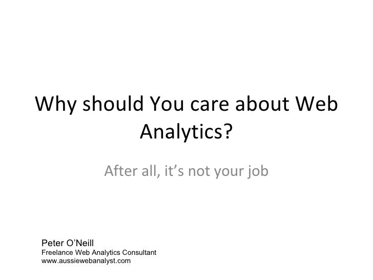 Why should You care about Web Analytics? After all, it's not your job Peter O'Neill Freelance Web Analytics Consultant www...