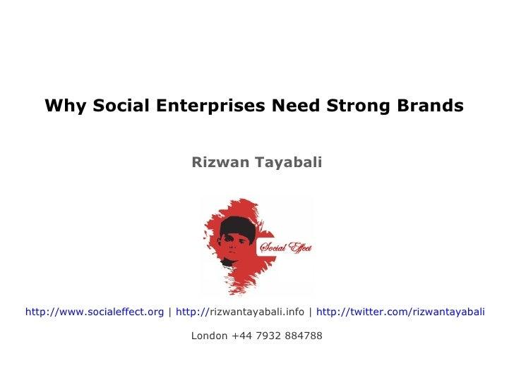 Why Social Enterprises Need Strong Brands  Rizwan Tayabali http://www.socialeffect.org  |  http:// rizwantayabali.info  | ...