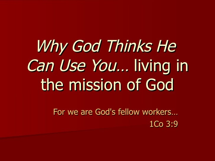 Why God Thinks He  Can Use You…  living in the mission of God For we are God's fellow workers…  1Co 3:9