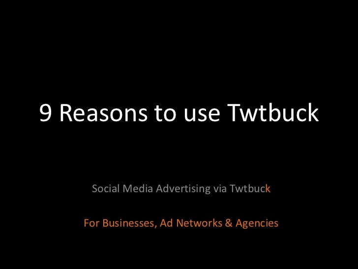 9Reasons to use Twtbuck<br />Social Media Advertising via Twtbuck<br />For Businesses, Ad Networks & Agencies<br />