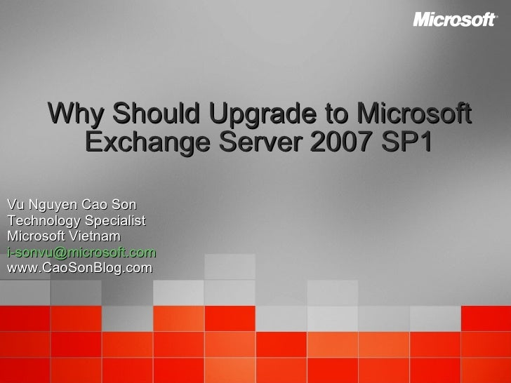 Why Should Upgrade to Microsoft Exchange Server 2007 SP1 Vu Nguyen Cao Son Technology Specialist Microsoft Vietnam [email_...