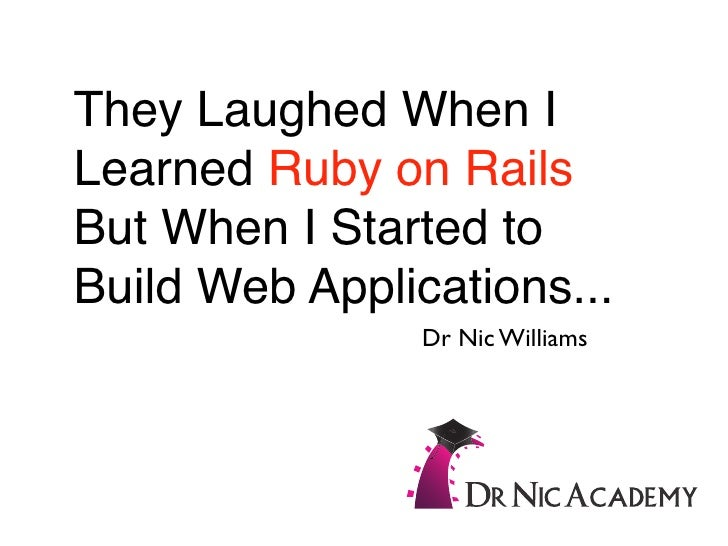 They Laughed When I Learned Ruby on Rails But When I Started to Build Web Applications...                 Dr Nic Williams