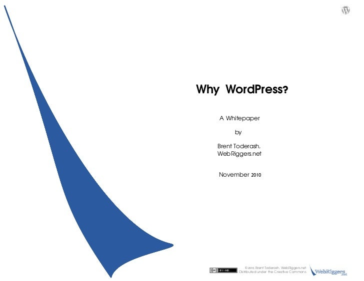 Why WordPress?             A Whitepaper                 by         Brent Toderash,         WebRiggers.net         Novem...