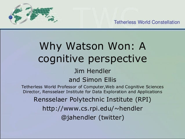 Tetherless World Constellation  Why Watson Won: A cognitive perspective Jim Hendler and Simon Ellis Tetherless World Profe...