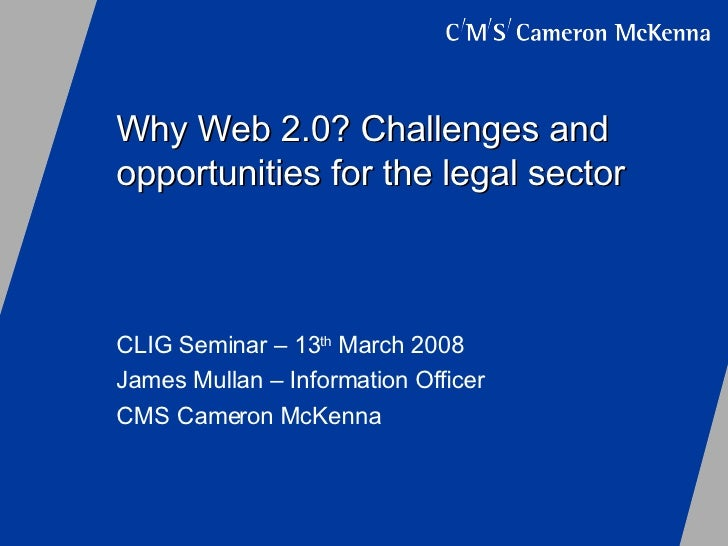Why Web 2.0? Challenges and opportunities for the legal sector CLIG Seminar – 13 th  March 2008 James Mullan – Information...