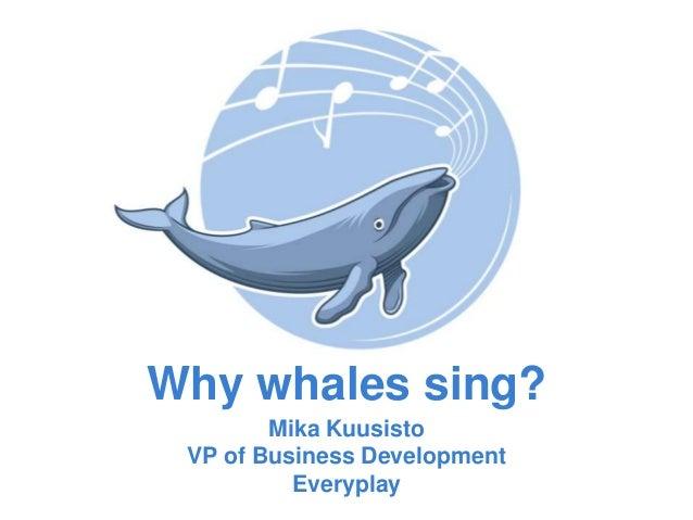 Why whales sing? Mika Kuusisto VP of Business Development Everyplay