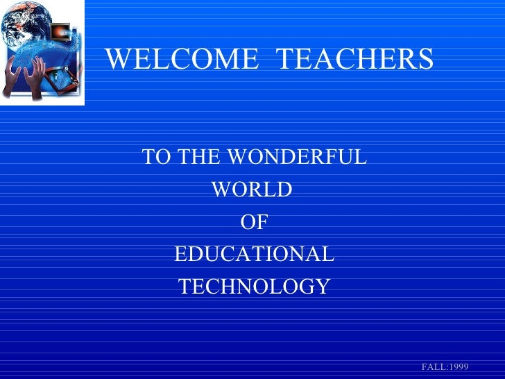 WELCOME   TEACHERS TO THE WONDERFUL WORLD  OF EDUCATIONAL TECHNOLOGY FALL:1999