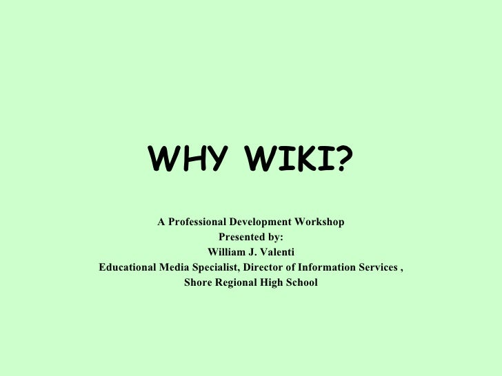 WHY WIKI? A Professional Development Workshop Presented by: William J. Valenti Educational Media Specialist, Director of I...