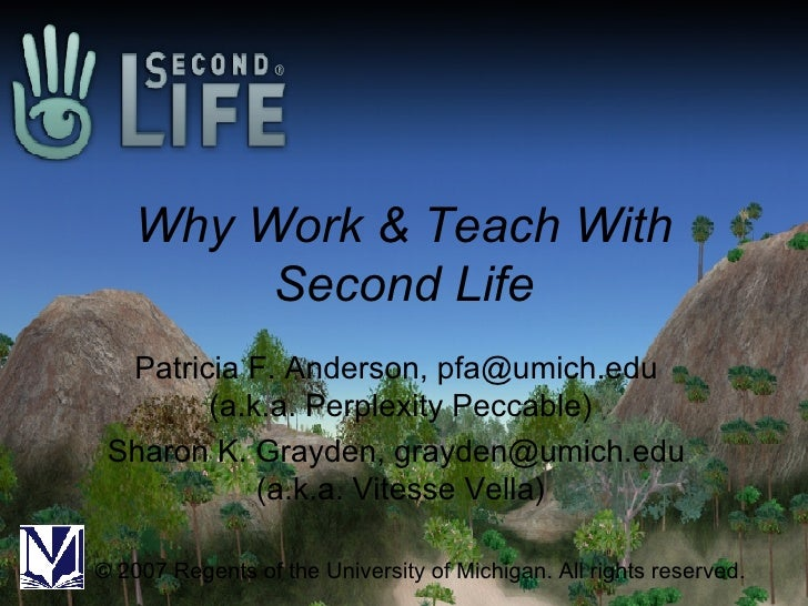 Why Work & Teach With Second Life Patricia F. Anderson, pfa@umich.edu  (a.k.a. Perplexity Peccable) Sharon K. Grayden, gra...