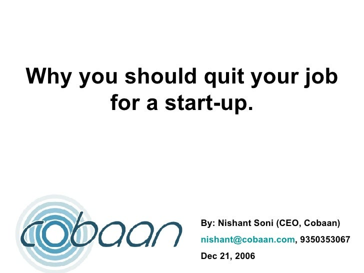 Why you should quit your job for a start-up. By: Nishant Soni (CEO, Cobaan) [email_address] , 9350353067 Dec 21, 2006