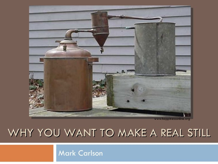 WHY YOU WANT TO MAKE A REAL STILL Mark Carlson www.happinessonline.org